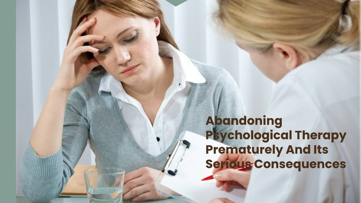 Abandoning Psychological Therapy Prematurely And Its Serious Consequences