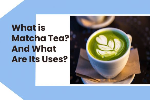 What is Matcha Tea? And What Are Its Uses?