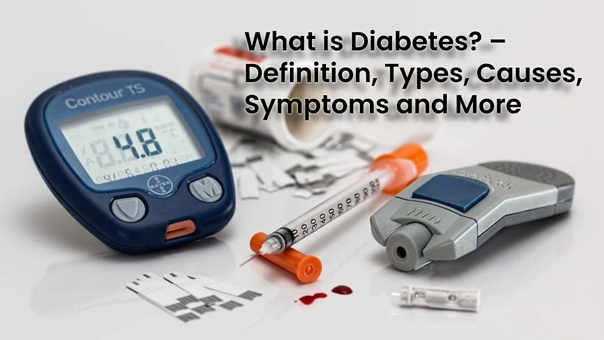 What is Diabetes? – Definition, Types, Causes, Symptoms and More