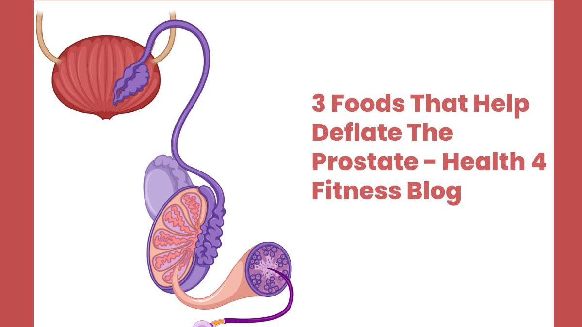3 Foods That Help Deflate The Prostate