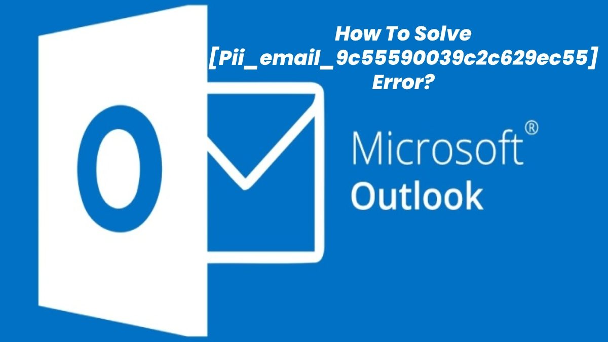 How To Solve [Pii_email_9c55590039c2c629ec55] Error Code? – Step By Step Guide