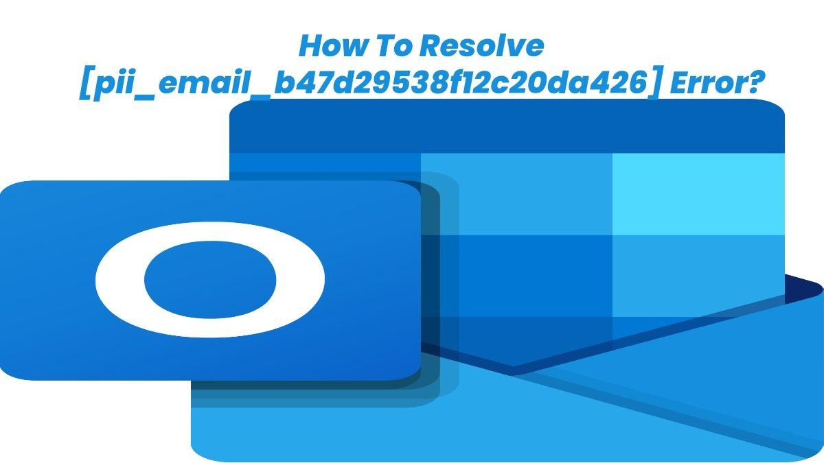 How To Resolve [pii_email_b47d29538f12c20da426] Error?